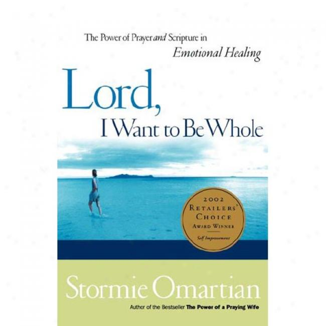 Lord, I Want To Be Whole: The Power Of Prayer And Scrkpture In Emotional Healing By Stormie Onartian, Isbn 0785267034