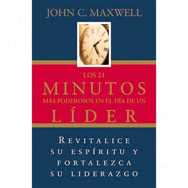 Los 21 Minutos Mas Poderososen El Dia De Un Liber: The 21 Most Powerful Minutes In A Leader's Day In proportion to John C. Maxwell, Isbn 088113698
