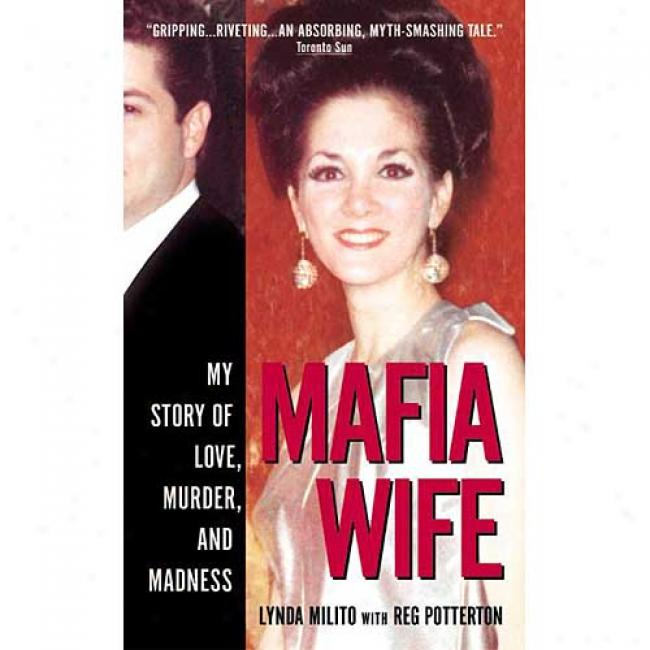 Mafia Wife: My True Story Of Love, Murder And Madness By Lynda Milito, Isbn 0061032166