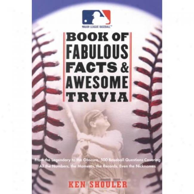 Major League Baseball Book Of Fabulous Facts & Awesome Trivia: From The Legendary To The Obscure, 500 Baseball Questions Covering Whole The Numbers, The By Ken Shouler, Isbn 0061073733