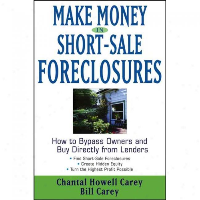 Make Money In Short-sale Foreclosures: How To Bypass Owners And Buy Directly From Lnders