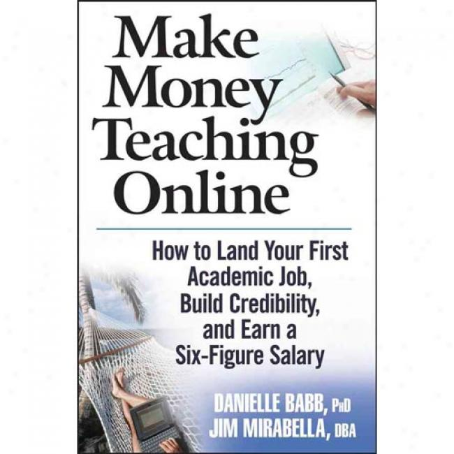 Make Money Teaching Online: How To Land Your First Academic Job, Build Credibilityy, And Earn A Six-figure Salary