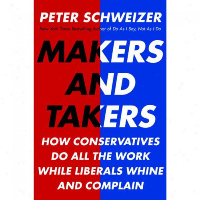 Mkers And Takers: Why Conservatives Exert Harder, Feel Happier, Have Cposer Families, Take Fewer Drugs, Give More Generously, Value Hones
