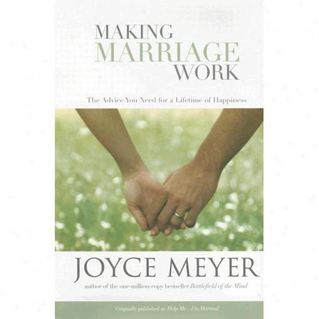 Making Marriage Work: The Advice You Need For A Lifetime Of Happiness