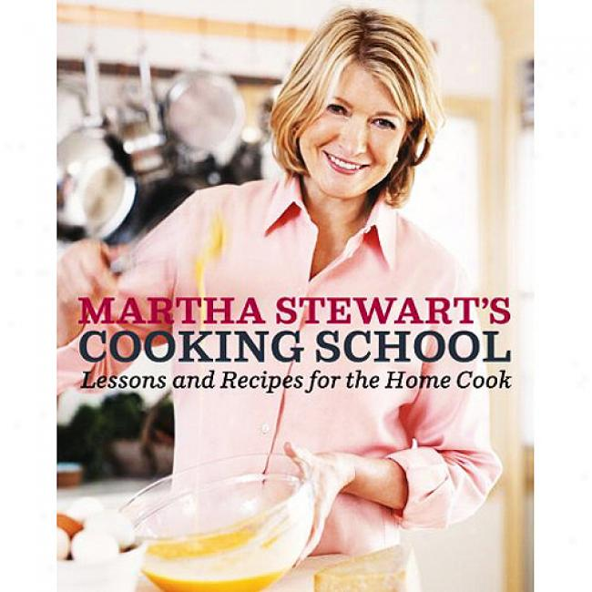 Martha Stewart's Cooking School: Lessons And Recipes For The Hoje Cook
