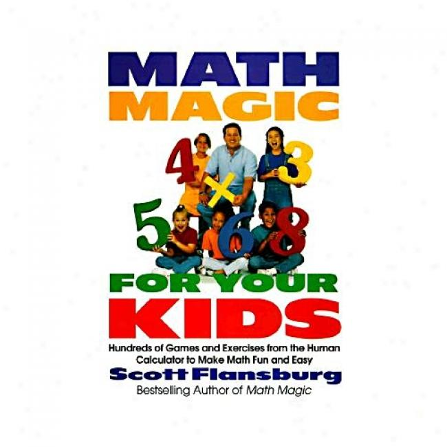 Math Magic For Your Kids: Hundreds Of Games And Exercises From The Human Calculator To Make Math Fun And Easy By Scott Flansburg, Isbn 0060977310