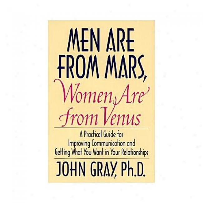 Men Are From Mars, Women Are From Venus: A Practical Guide For Improving Communication And Getting What You Want In Your Relationships By John Gray, Isbn 006016848x