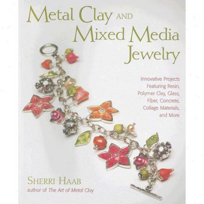 Metal Clay And Mixed Media Jewelry: Innovative Projects Featuring Resin, Polymer Clay, Glass, Fiber, Concrete, Collage Materials, And More