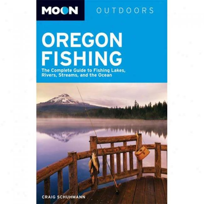 Moon Oregon Fshing: The Complete Guide To Fishing Lakes, Rivers, Streamx, And The Ocean
