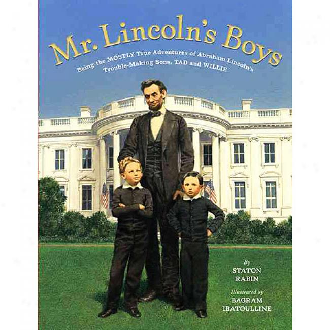 Mr. Lincoln's Boys: Being The Mostly Tru Adventures Of Abraham Lincoln's Trouble-making Sons, Tad And Willie