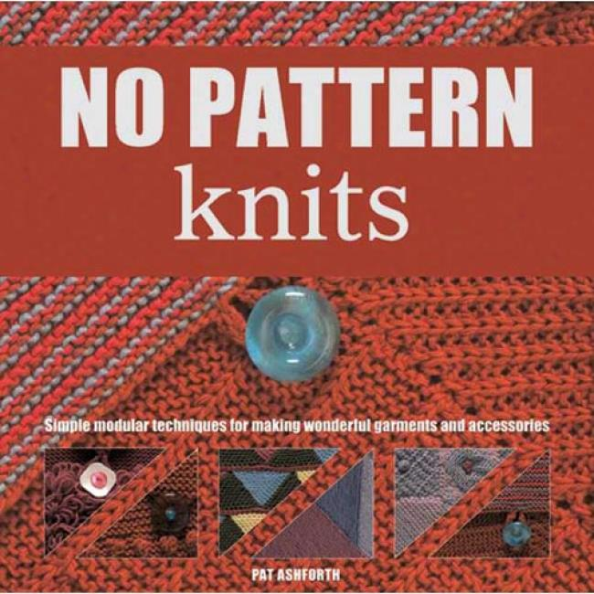 No-pattern Knits: Simple Modular Techniques For Making Astonishing Garments And Accessories