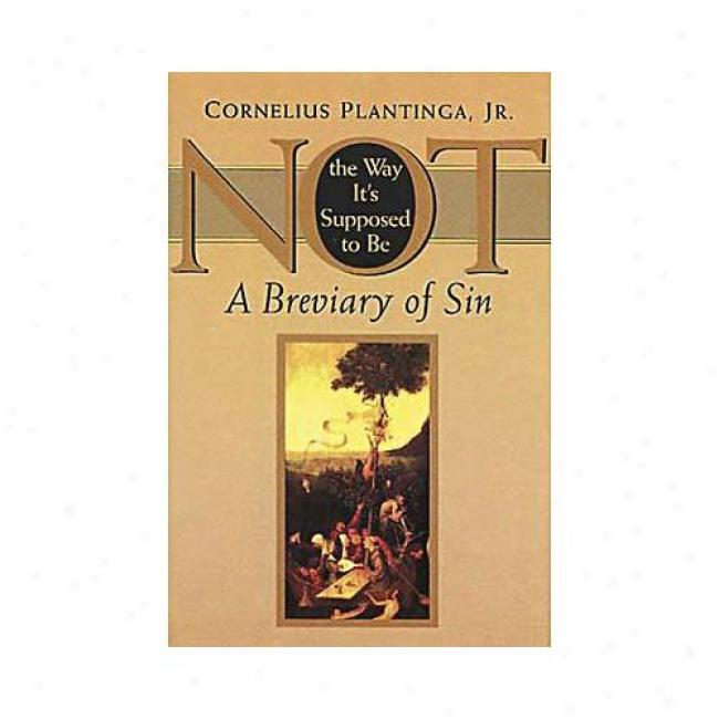 Not The Way Its Supposed To Be: A Breviary Of Sin By Cronelius Plantinga Jr, Isbn 0802842186