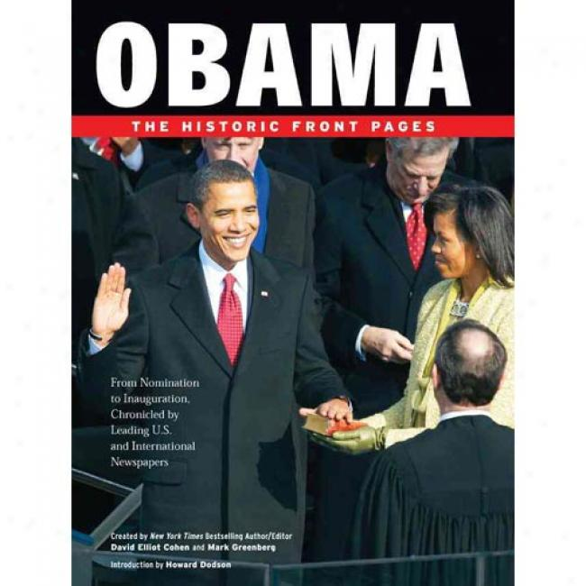 Obama: The Historic Front Pages: From Nomination To Inauguration, Chronicled By Leading U.s. And International Newspapers