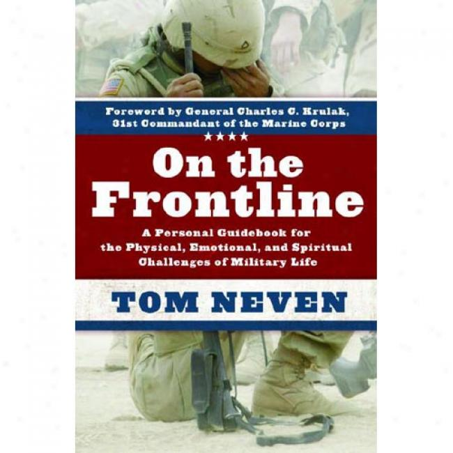 Forward The Frontline: A Personal Guidebook For The Physical, Emotional, And Spiritual Challenges Of Military Life