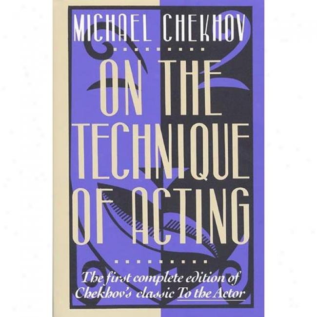 On The Technique Of Acting: The First Complete Edition Of Chekhov's Classic To The Actor By Michael Chekhov, Isbn 0072730371