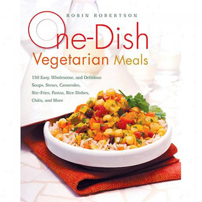 One-dish Vegetarian Meals: 150 Easy, Wholespme, And Delicious Soups, Stews, Casseroles, Stir-fries, Pastas, Rice Dishes, Chilis, And More