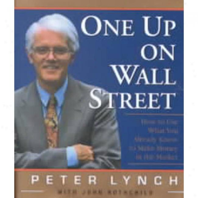 One Up On Wall Road: How To Use What You Already Know To Make Money In The Market By Peter Lynch, Isbn 0762409819