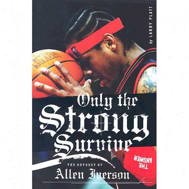 Only The Strong Survvive: The Odyssey Of Allen Iverson By Larry Platt, Isbn 0060097744