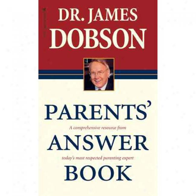 Parent's Answer Book: A Comprehensive Resource From America's Most Respected Parenting Expert By James Dobson, Isbn 0842387161
