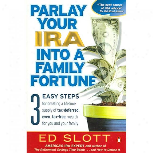 Parlay Your Ira Into A Family Fortune: 3 Easy Steps Concerning Creating A Lifetime Supply Of Tax-deferred, Fair Tax-free, Welth For You And Your Family