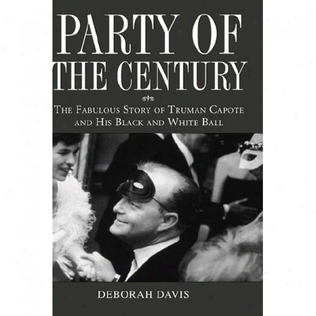 Party Of Tje Century: The Fabulous Story Of Truman Capote And His Black And White Ball