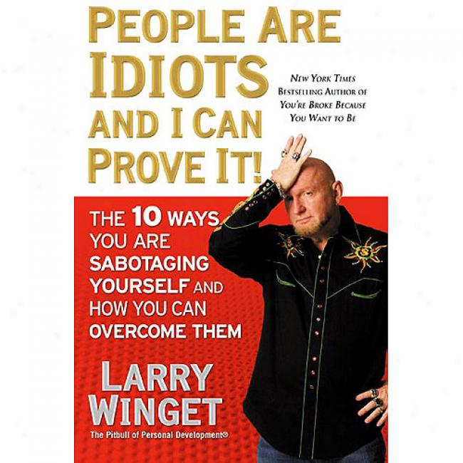 People Are Idiots Amd I Can Prove It!: The 10 Ways You Are Sabotaging Yourself And How You Can Rule Them