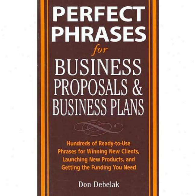 Perfect Phrases For Business Proposals & Business Plans: Hundreds Of Ready-to-use Phrasse For Winning New Clients, Launching New Products, And Getting