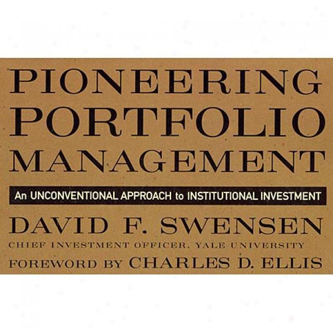 Pioneeering Portfolio Management: An Unconventional Approach To Institutional Investment By David F. Swensen, Isbn 0684864436