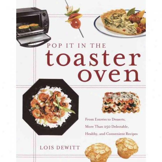 Pop It In The Toaster Oven: From Appetizers To Desserts, Over 250 Delectable, Healthy And Convenient Recipes By Lois Dewitt, Isbn 0609807684