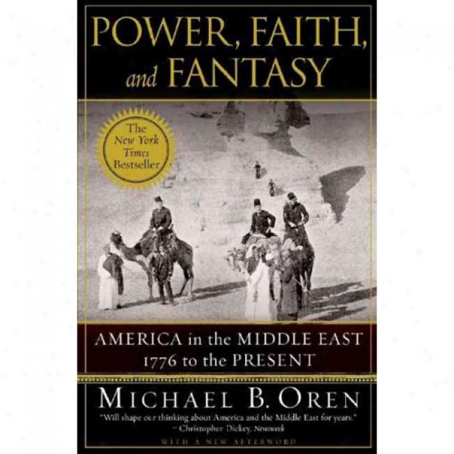 Power, Engagement, And Fantasy: America In The Middle East: 1776 To The Present