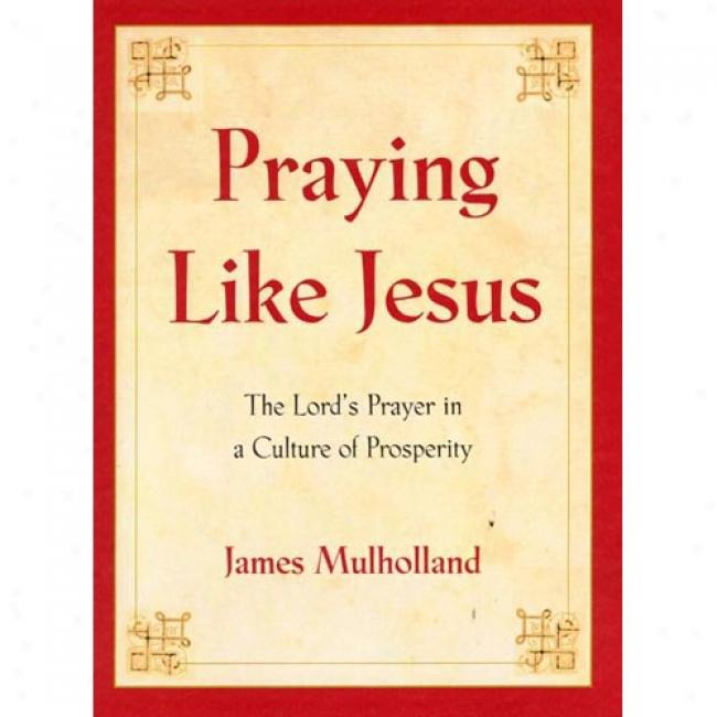 Praying Like Jesus: The Lord's Prayer In A Culture Of Prosperity By James R. Mulholland, Isbn 0060011564