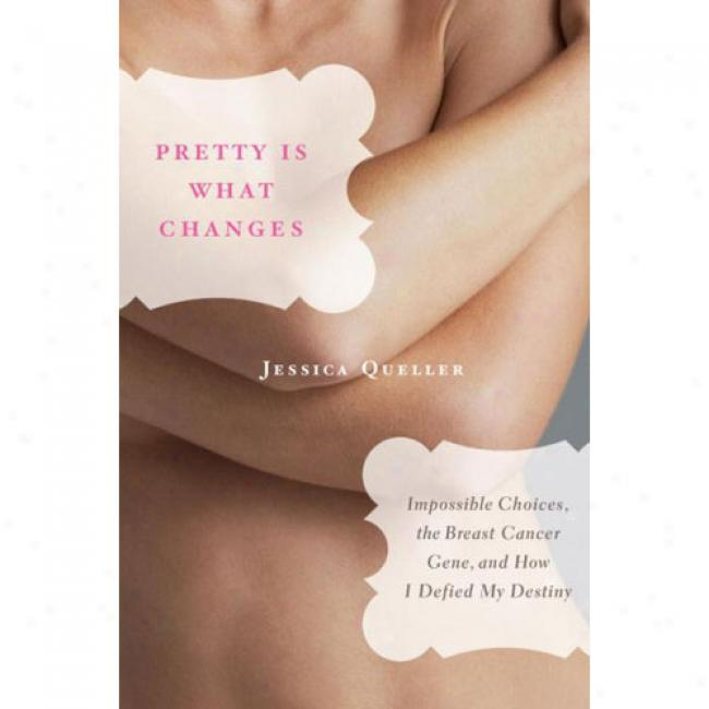 Pretty Is Which  Changes: Impossible Choices, The Breast Cancer Gene, And How I Defied My Destiny