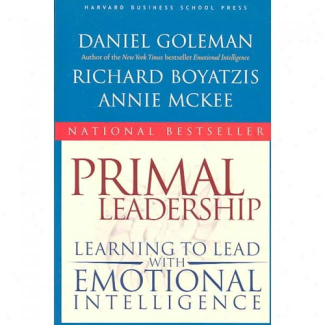 Primal Leadership: Learning To Lead With Emotinal Intelligence