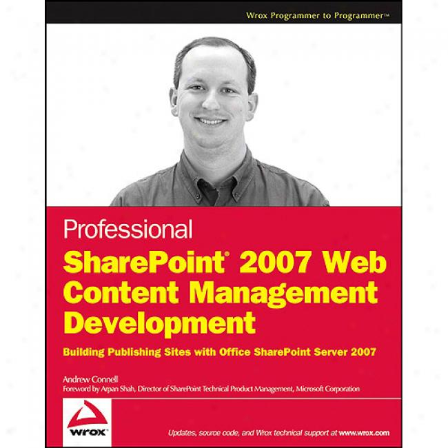 Professional Sharepoint 2007 Web Content Management Develoment: Building Publishing Sites With Office Sharepoint Server 2007