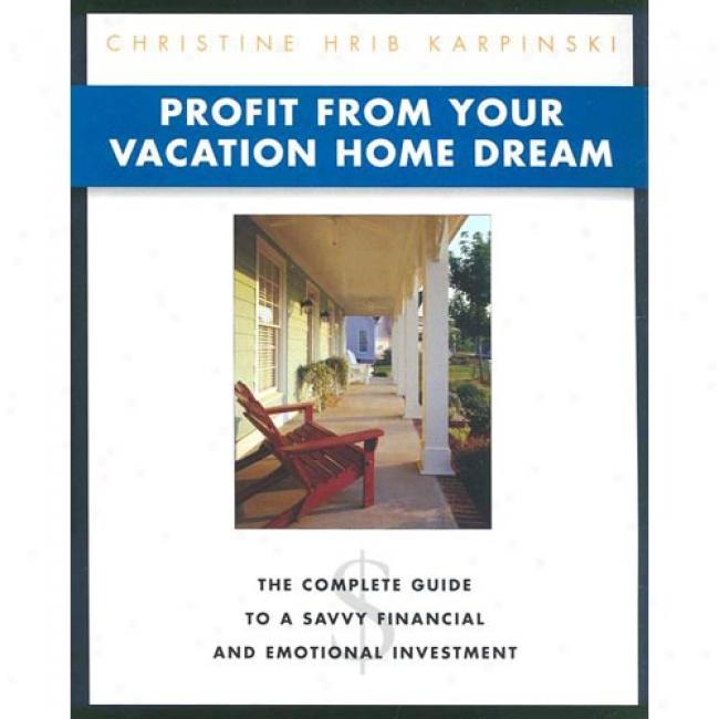 Profit From Your Vacation Domicile Dream: The Complete Guide To A Savvy Financial And Emotional Investment