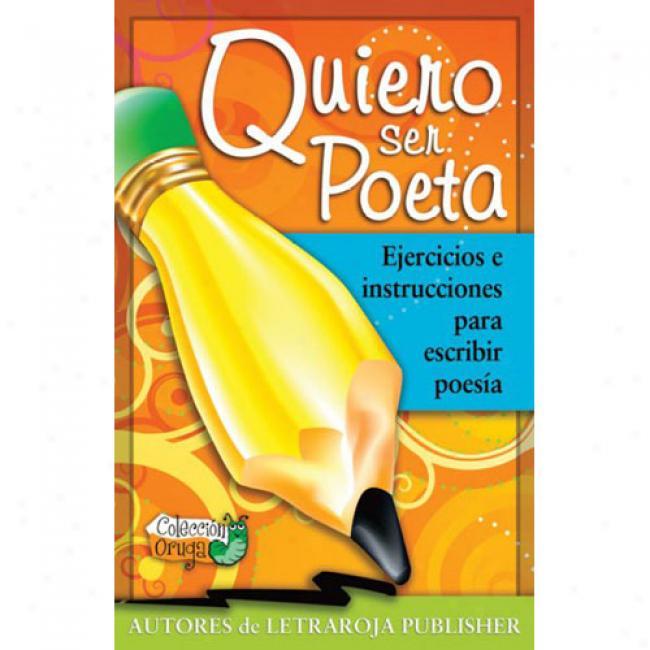 Quiero Ser Poeta: Ejercicios E Insyrucciones Pqra Escribir Poesia