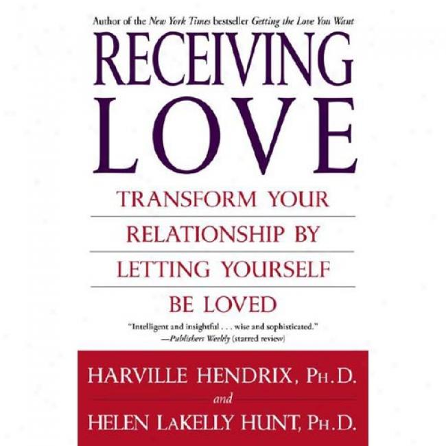 Receiving Love: Transform Youe Relationship By Letting Yourself Be Loved
