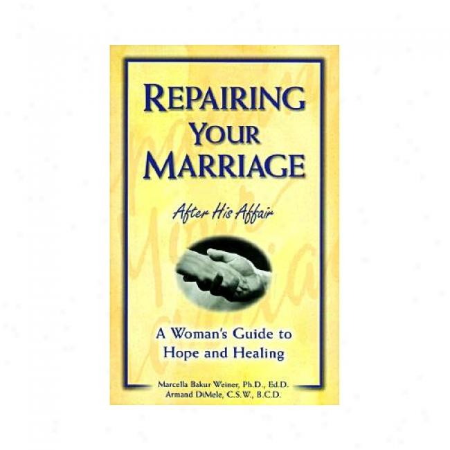 Repairing Your Marriage Af5er His Affair: A Woman's Guide To Hope And Sanative By Marcella Bakur Weiner, Isbn 0761509631