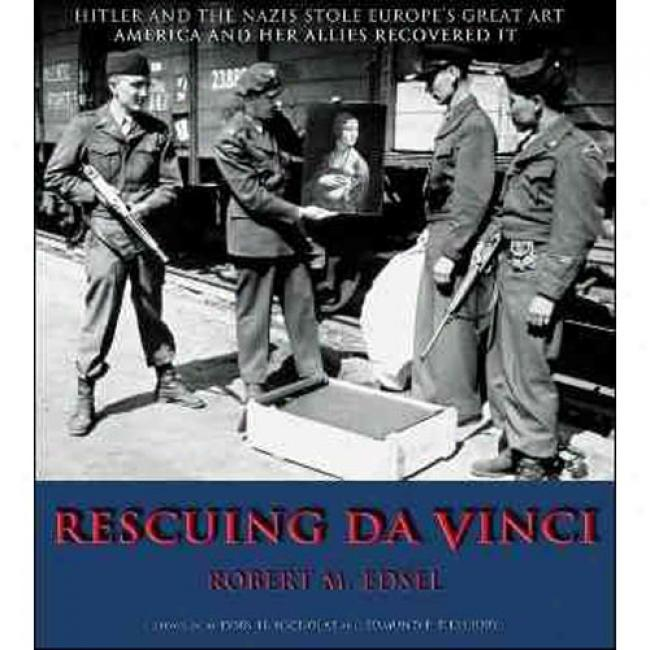 Rescuing Da Vinci: Hitler And The Nazies Stole Europe's Great Art America nAd Her Allies Recovered It