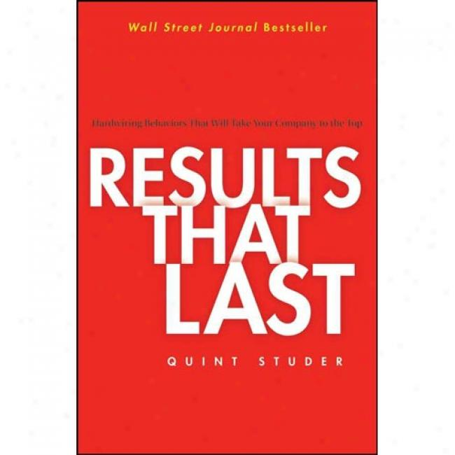 Results That Last: Hardwiring Behaviors That Will Take Your Company To The Top