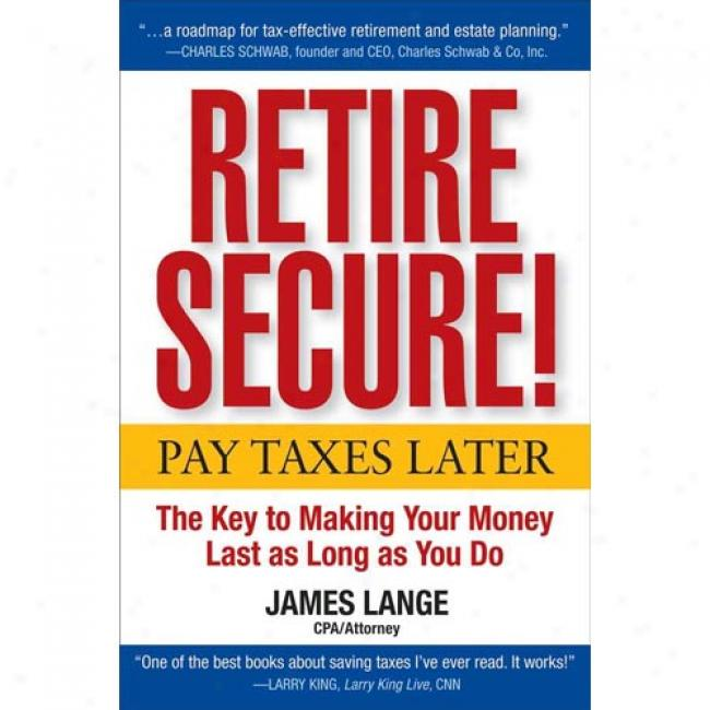 Retire Secure!: Pay Taxes Later--the Key To Making Your Money Last As Long As You Do