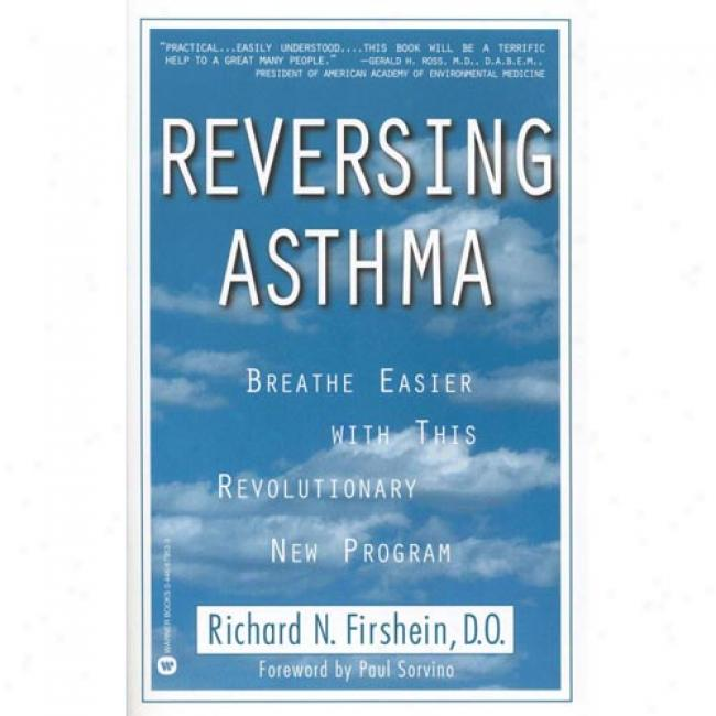 Reversing Asthma: Breathe Easier With This Revolutionary New Program By Richard N. Firshein, Isbn 0446673633