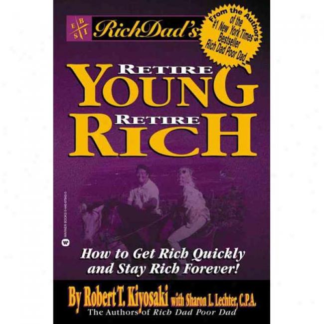 Rich Dad's Retire Youthful, Reture Rich: How To Have Rich Quickly And Stay Rich Forever By Robert T. Kiyosaki, Isbn 0446678430