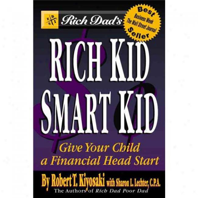 Rich Dad's Rich Kid, Smar Kid: Giving Your Children A Financial Headstart By Robert T. Kiyosaki, Isbn 0446677485