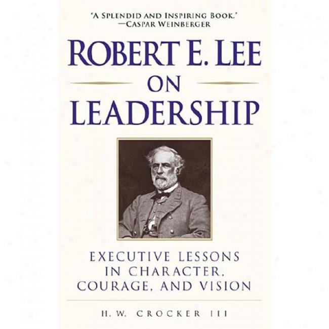 Robert E. Lee On Guidance: Executive Lessons In Character, Courage, And Vision By Crocker, H. W., Iii, Isbn 0761525548