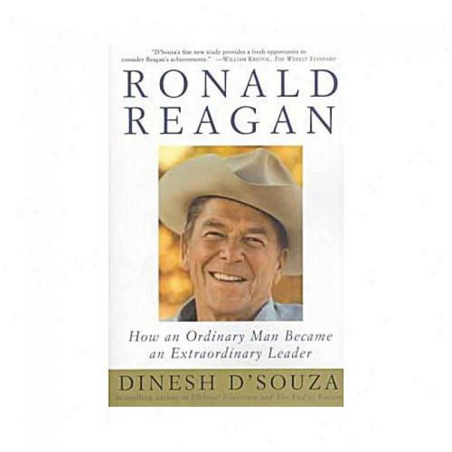 Ronald Reagan: How An Ordinary Work~ Became An Extraordinary Leader By Dinesh D'souza, Isbn 0684848236