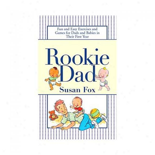 Rookie Dad: Fun And Easy Exercises And Games For Dads And Babies In Their First Year By Susan Fox, Isbn 0743410343