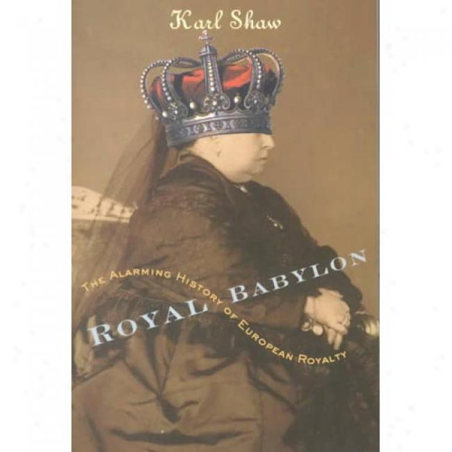 Royal Babylon: The Alarming History Of European Royalty By Karl Shaw, Isbn 0767907558