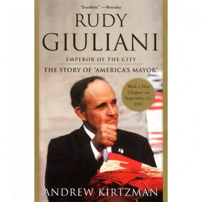 Rudy Giuliani: The Biography Of The Nation's aMyor By Andrew Kirtzman, Isbn 0060093897