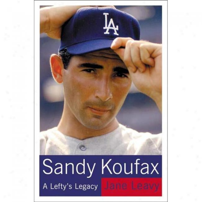 Sandy Koufax: A Lefty's Legacy By Jane Leavy, Isb n0060195339